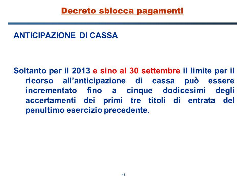 45 Decreto sblocca pagamenti ANTICIPAZIONE DI CASSA Soltanto per il 2013 e sino al 30 settembre il limite per il ricorso all'anticipazione di cassa può essere incrementato fino a cinque dodicesimi degli accertamenti dei primi tre titoli di entrata del penultimo esercizio precedente.