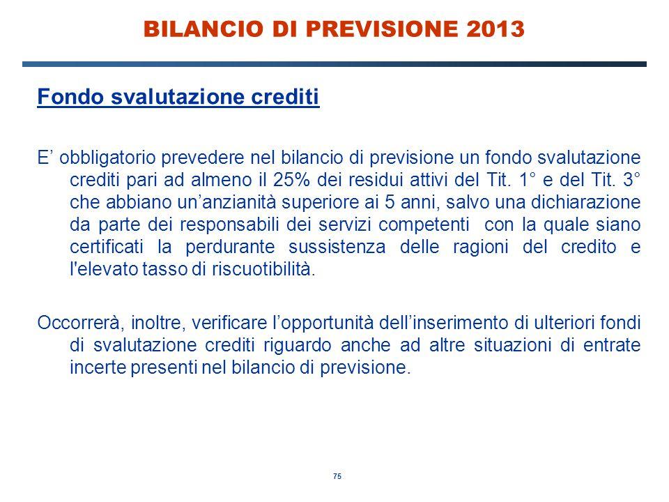 75 BILANCIO DI PREVISIONE 2013 Fondo svalutazione crediti E' obbligatorio prevedere nel bilancio di previsione un fondo svalutazione crediti pari ad almeno il 25% dei residui attivi del Tit.