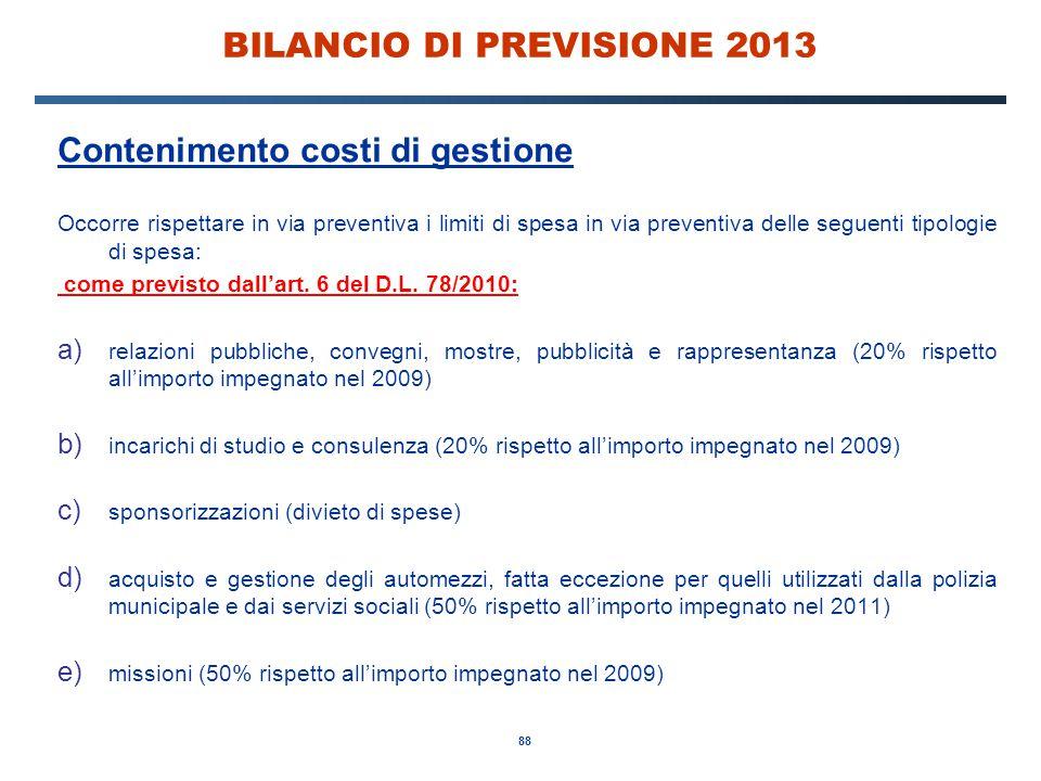 88 BILANCIO DI PREVISIONE 2013 Contenimento costi di gestione Occorre rispettare in via preventiva i limiti di spesa in via preventiva delle seguenti tipologie di spesa: come previsto dall'art.