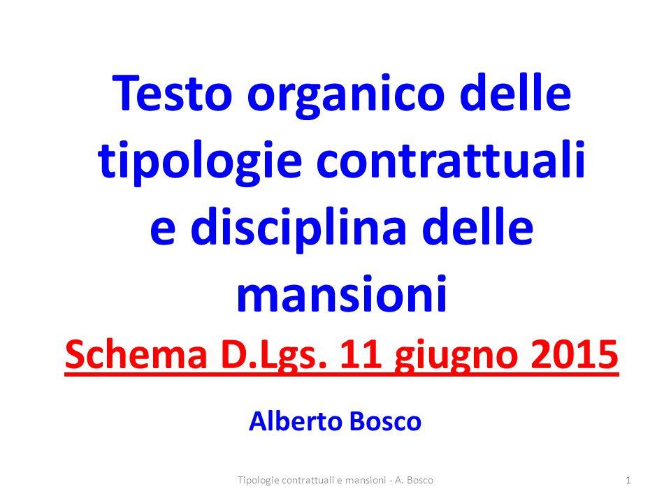 Testo organico delle tipologie contrattuali e disciplina delle mansioni Schema D.Lgs. 11 giugno 2015 Alberto Bosco Tipologie contrattuali e mansioni -