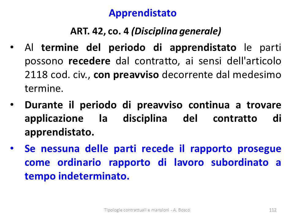 Apprendistato ART. 42, co. 4 (Disciplina generale) Al termine del periodo di apprendistato le parti possono recedere dal contratto, ai sensi dell'arti