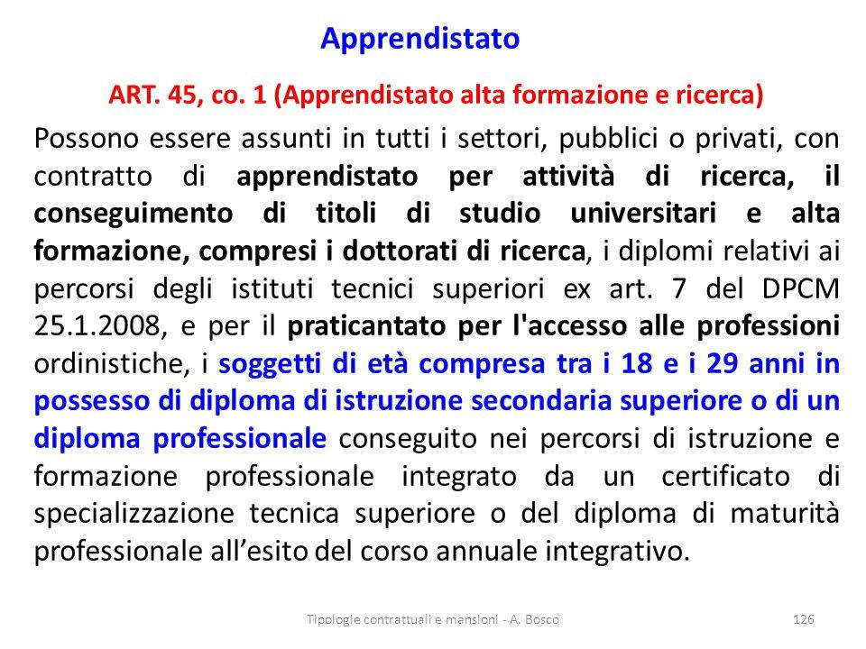 Apprendistato ART. 45, co. 1 (Apprendistato alta formazione e ricerca) Possono essere assunti in tutti i settori, pubblici o privati, con contratto di
