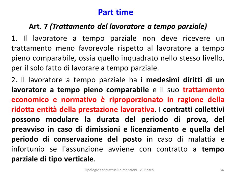 Part time Art. 7 (Trattamento del lavoratore a tempo parziale) 1. Il lavoratore a tempo parziale non deve ricevere un trattamento meno favorevole risp