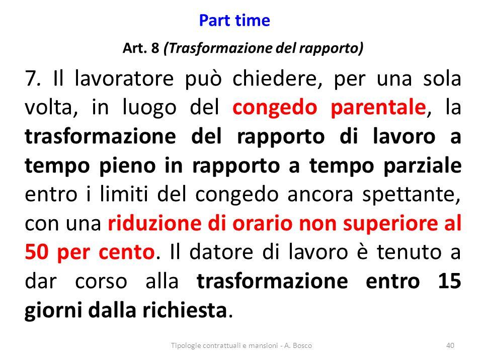 Part time Art. 8 (Trasformazione del rapporto) 7. Il lavoratore può chiedere, per una sola volta, in luogo del congedo parentale, la trasformazione de