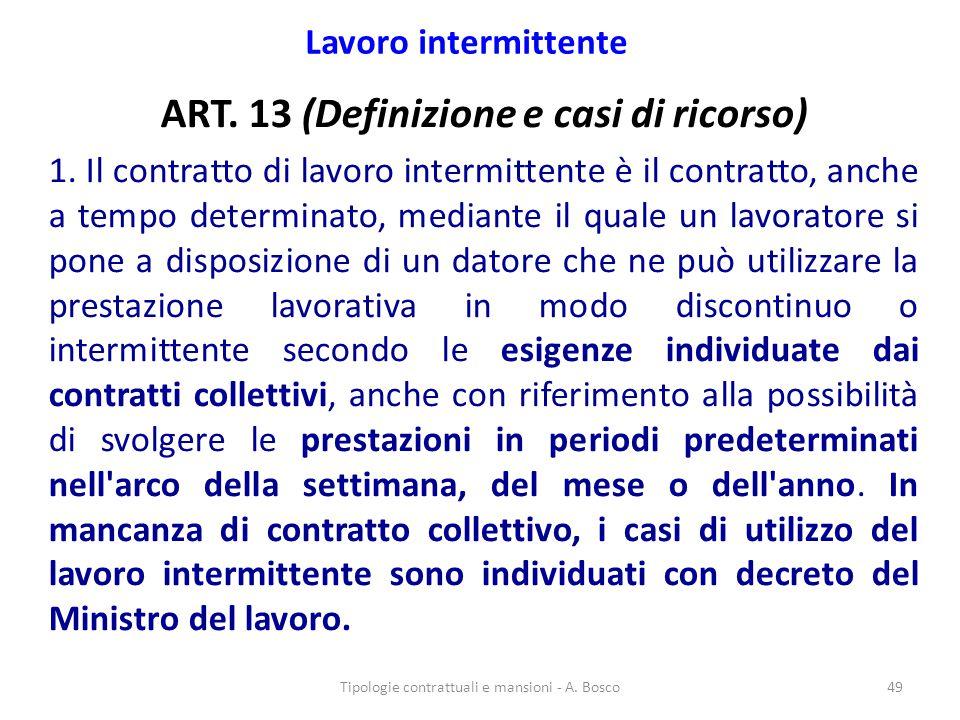 Lavoro intermittente ART. 13 (Definizione e casi di ricorso) 1. Il contratto di lavoro intermittente è il contratto, anche a tempo determinato, median