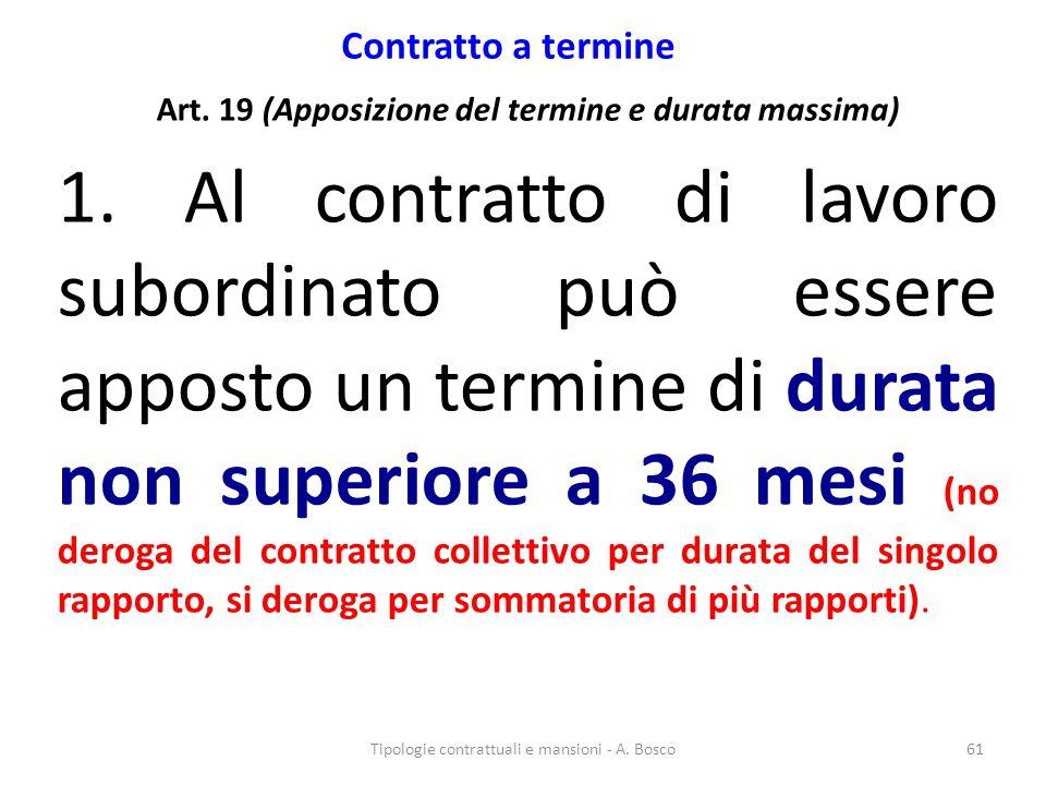 Contratto a termine Art. 19 (Apposizione del termine e durata massima) 1. Al contratto di lavoro subordinato può essere apposto un termine di durata n