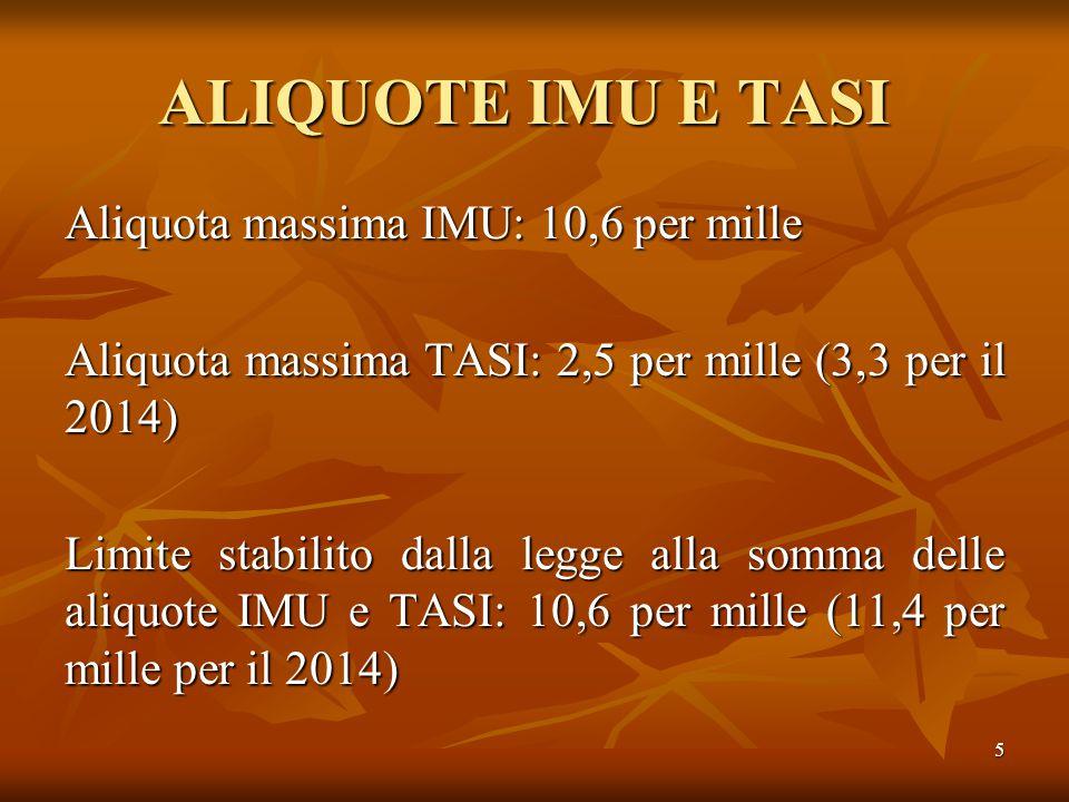 5 ALIQUOTE IMU E TASI Aliquota massima IMU: 10,6 per mille Aliquota massima TASI: 2,5 per mille (3,3 per il 2014) Limite stabilito dalla legge alla somma delle aliquote IMU e TASI: 10,6 per mille (11,4 per mille per il 2014)