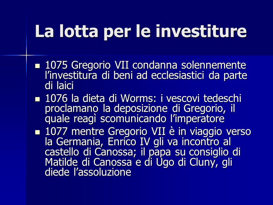 La lotta per le investiture 1075 Gregorio VII condanna solennemente l'investitura di beni ad ecclesiastici da parte di laici 1075 Gregorio VII condann