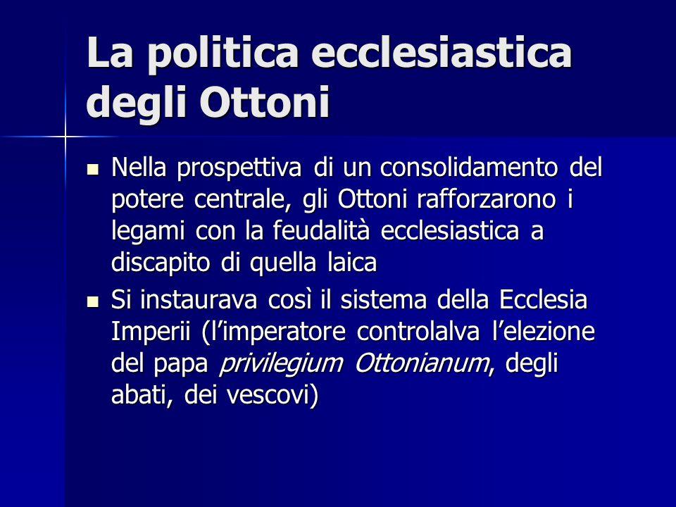 La politica ecclesiastica degli Ottoni Nella prospettiva di un consolidamento del potere centrale, gli Ottoni rafforzarono i legami con la feudalità e