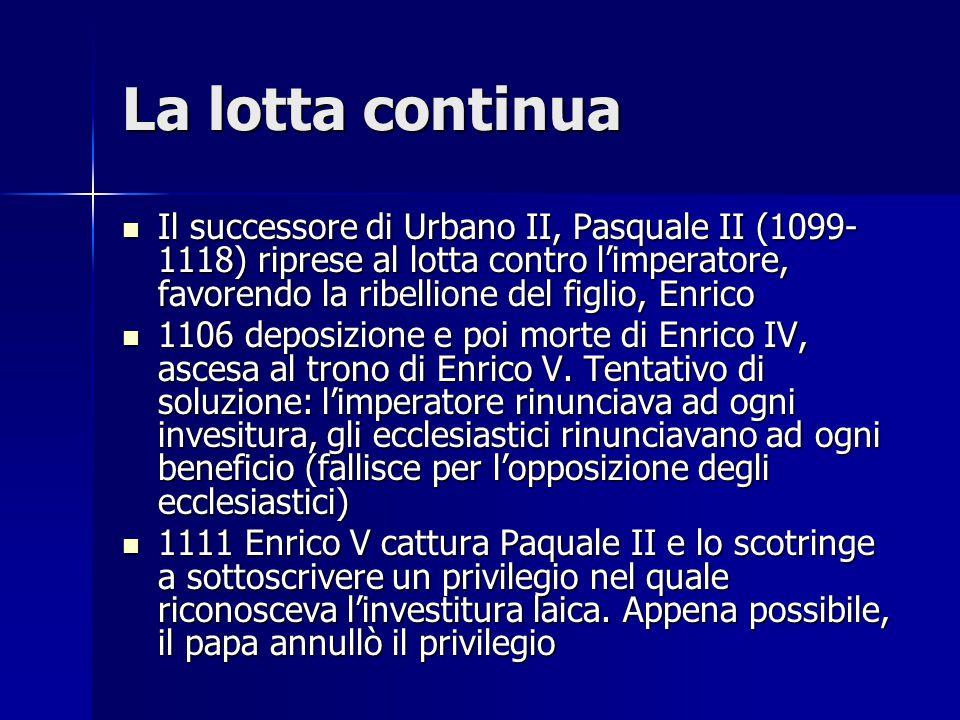La lotta continua Il successore di Urbano II, Pasquale II (1099- 1118) riprese al lotta contro l'imperatore, favorendo la ribellione del figlio, Enric
