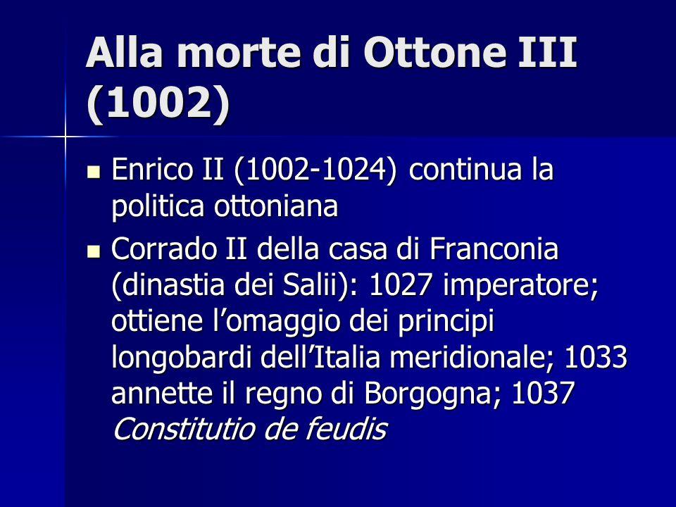 Alla morte di Ottone III (1002) Enrico II (1002-1024) continua la politica ottoniana Enrico II (1002-1024) continua la politica ottoniana Corrado II d