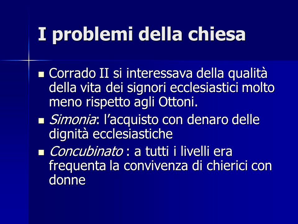 I problemi della chiesa Corrado II si interessava della qualità della vita dei signori ecclesiastici molto meno rispetto agli Ottoni. Corrado II si in