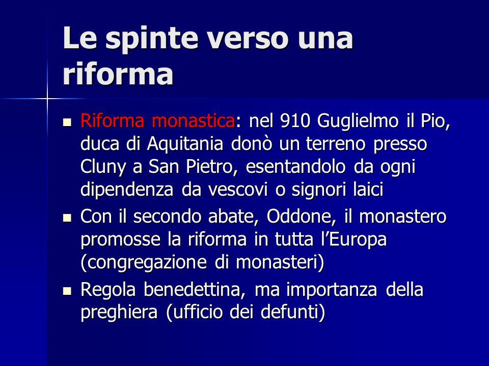 Le spinte verso una riforma Riforma monastica: nel 910 Guglielmo il Pio, duca di Aquitania donò un terreno presso Cluny a San Pietro, esentandolo da o