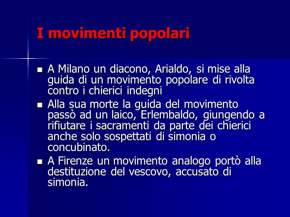 I movimenti popolari A Milano un diacono, Arialdo, si mise alla guida di un movimento popolare di rivolta contro i chierici indegni A Milano un diacon