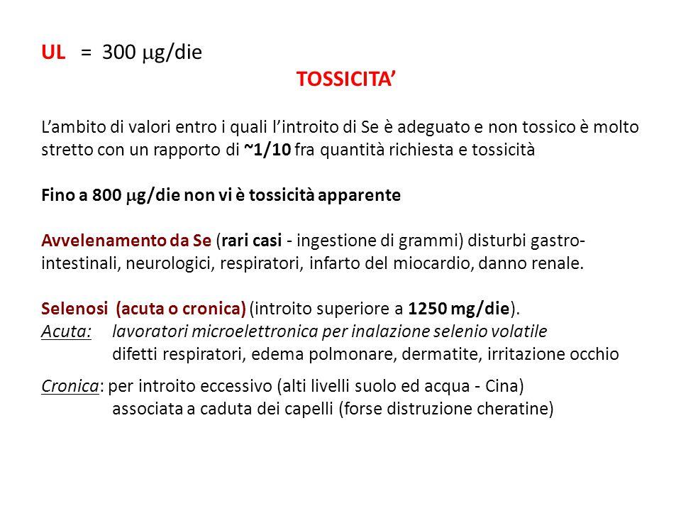 UL = 300  g/die TOSSICITA' L'ambito di valori entro i quali l'introito di Se è adeguato e non tossico è molto stretto con un rapporto di ~1/10 fra qu