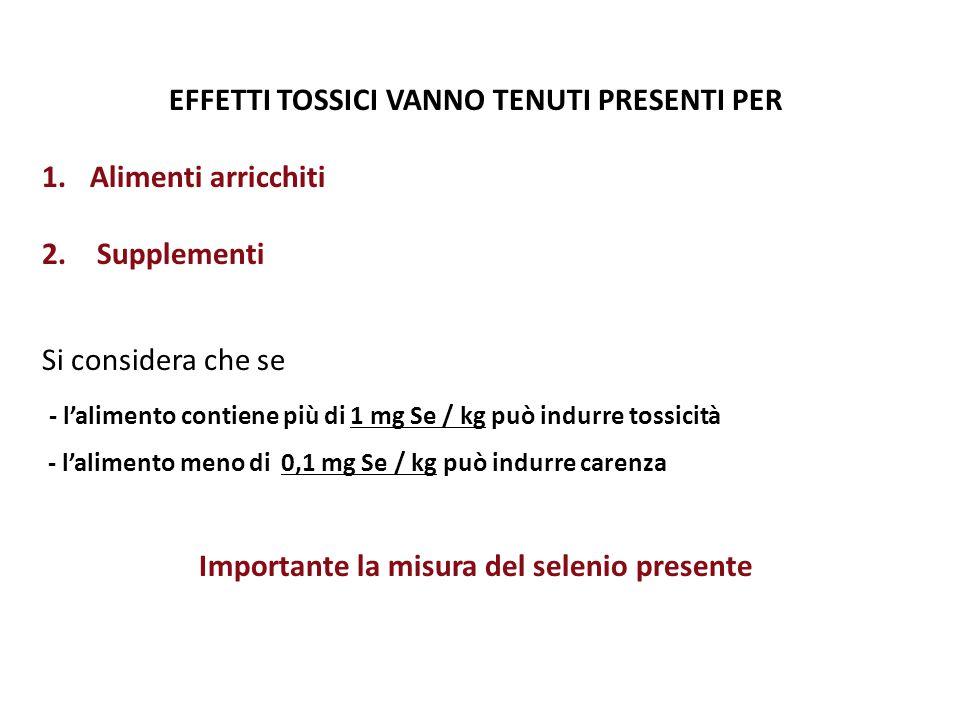 EFFETTI TOSSICI VANNO TENUTI PRESENTI PER 1.Alimenti arricchiti 2. Supplementi Si considera che se - l'alimento contiene più di 1 mg Se / kg può indur