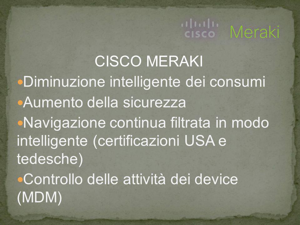 CISCO MERAKI Diminuzione intelligente dei consumi Aumento della sicurezza Navigazione continua filtrata in modo intelligente (certificazioni USA e tedesche) Controllo delle attività dei device (MDM)