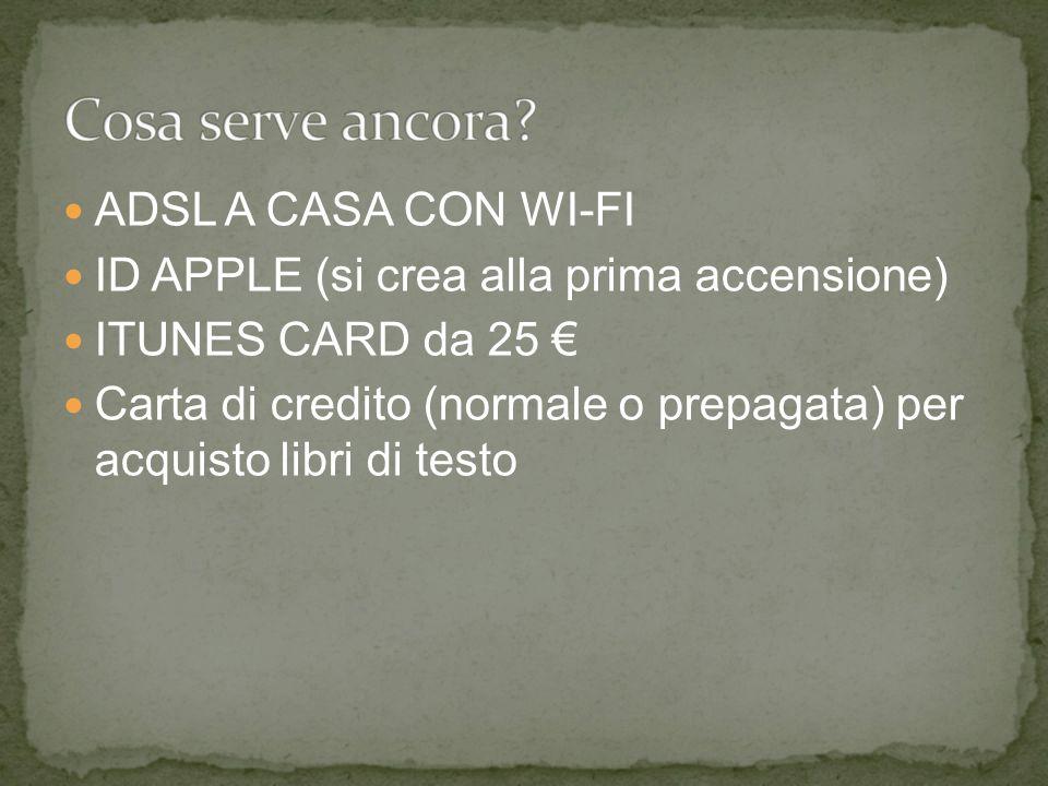 ADSL A CASA CON WI-FI ID APPLE (si crea alla prima accensione) ITUNES CARD da 25 € Carta di credito (normale o prepagata) per acquisto libri di testo