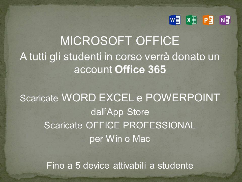 MICROSOFT OFFICE A tutti gli studenti in corso verrà donato un account Office 365 Scaricate WORD EXCEL e POWERPOINT dall'App Store Scaricate OFFICE PROFESSIONAL per Win o Mac Fino a 5 device attivabili a studente