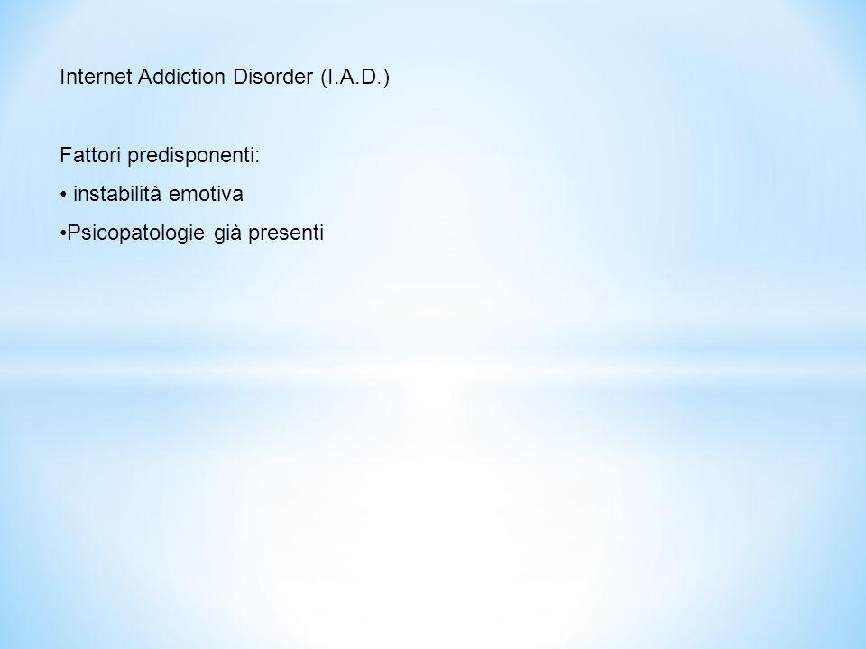 Internet Addiction Disorder (I.A.D.) Fattori predisponenti: instabilità emotiva Psicopatologie già presenti