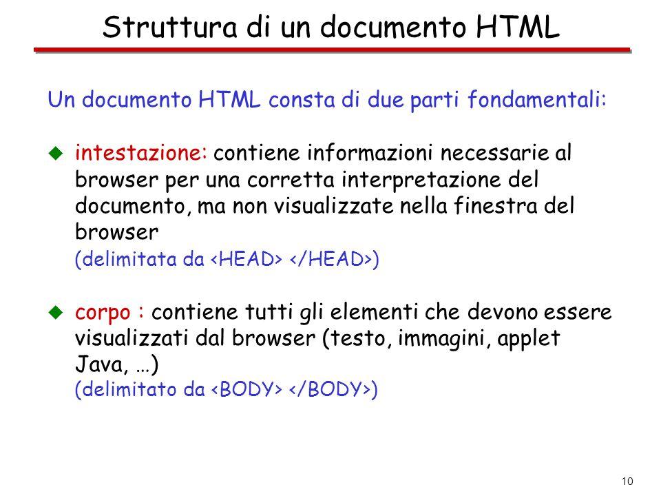 10 Struttura di un documento HTML Un documento HTML consta di due parti fondamentali:  intestazione: contiene informazioni necessarie al browser per