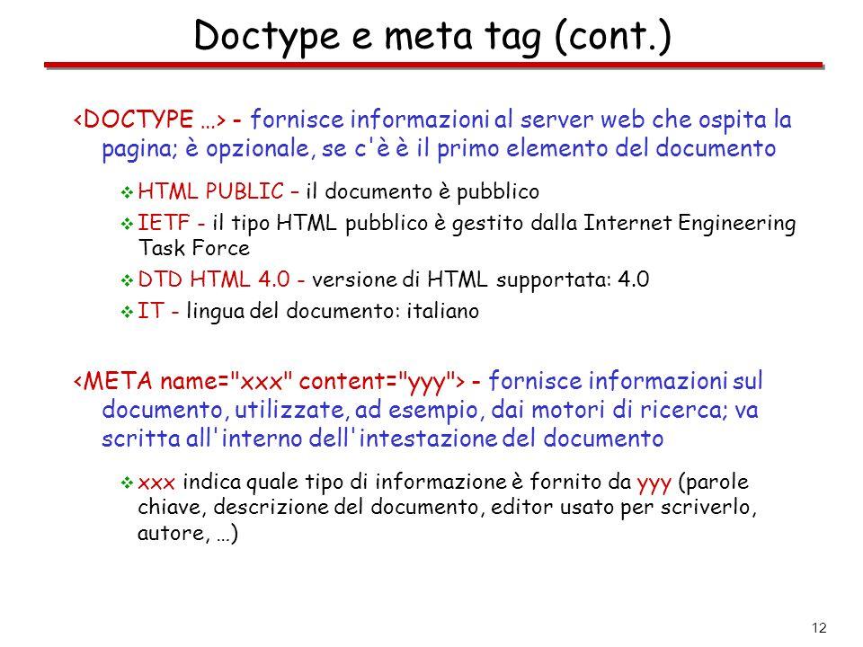 12 Doctype e meta tag (cont.) - fornisce informazioni al server web che ospita la pagina; è opzionale, se c'è è il primo elemento del documento  HTML