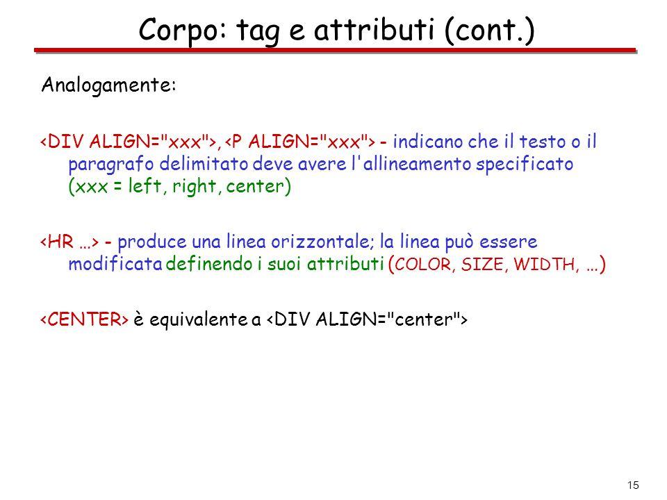 15 Corpo: tag e attributi (cont.) Analogamente:, - indicano che il testo o il paragrafo delimitato deve avere l'allineamento specificato (xxx = left,