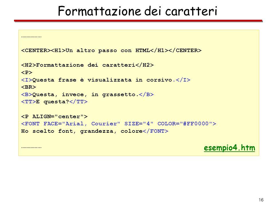 16 Formattazione dei caratteri …………… Un altro passo con HTML Formattazione dei caratteri Questa frase è visualizzata in corsivo. Questa, invece, in gr