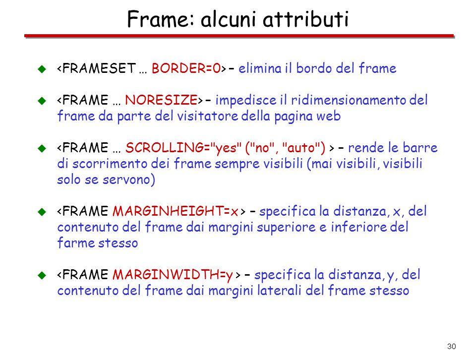 30 Frame: alcuni attributi  – elimina il bordo del frame  – impedisce il ridimensionamento del frame da parte del visitatore della pagina web  – re