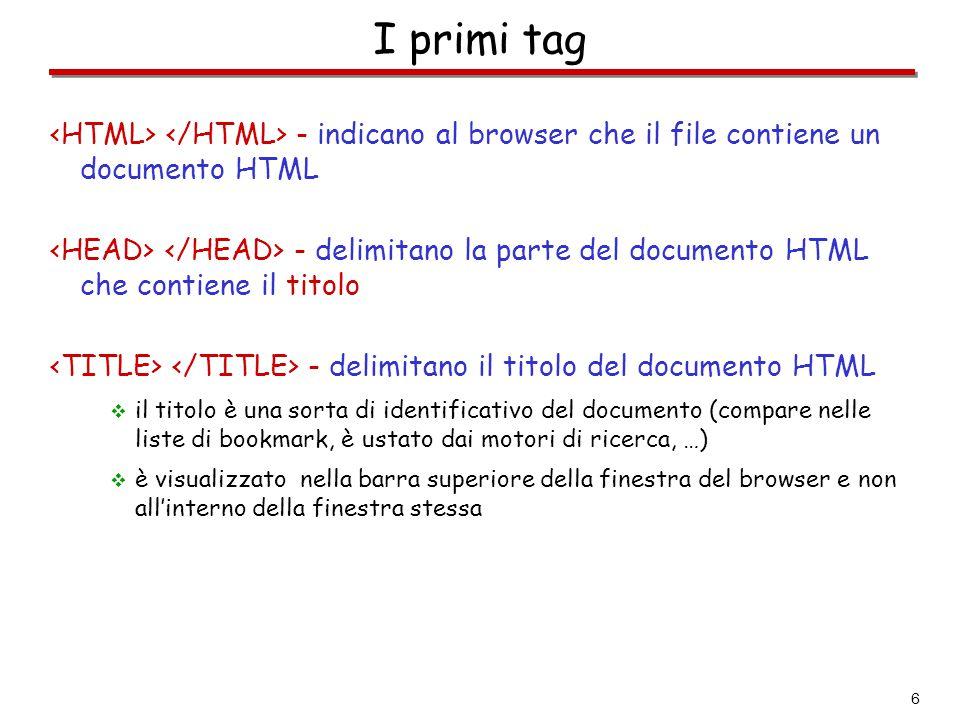 6 I primi tag - indicano al browser che il file contiene un documento HTML - delimitano la parte del documento HTML che contiene il titolo - delimitan
