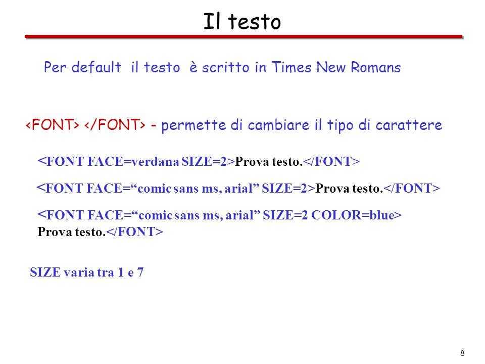 8 Il testo - permette di cambiare il tipo di carattere Per default il testo è scritto in Times New Romans Prova testo. Prova testo. SIZE varia tra 1 e