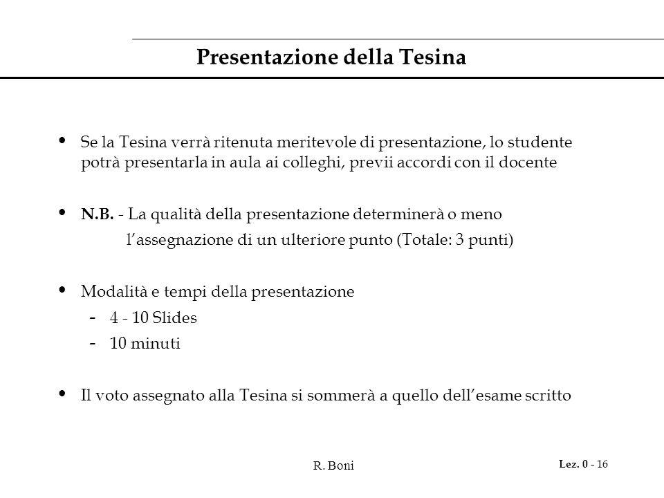 R. Boni Lez. 0 - 16 Presentazione della Tesina Se la Tesina verrà ritenuta meritevole di presentazione, lo studente potrà presentarla in aula ai colle
