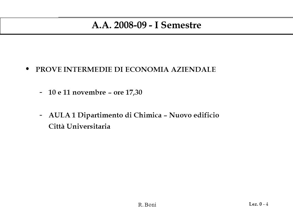 R. Boni Lez. 0 - 4 A.A. 2008-09 - I Semestre PROVE INTERMEDIE DI ECONOMIA AZIENDALE - 10 e 11 novembre – ore 17,30 - AULA 1 Dipartimento di Chimica –