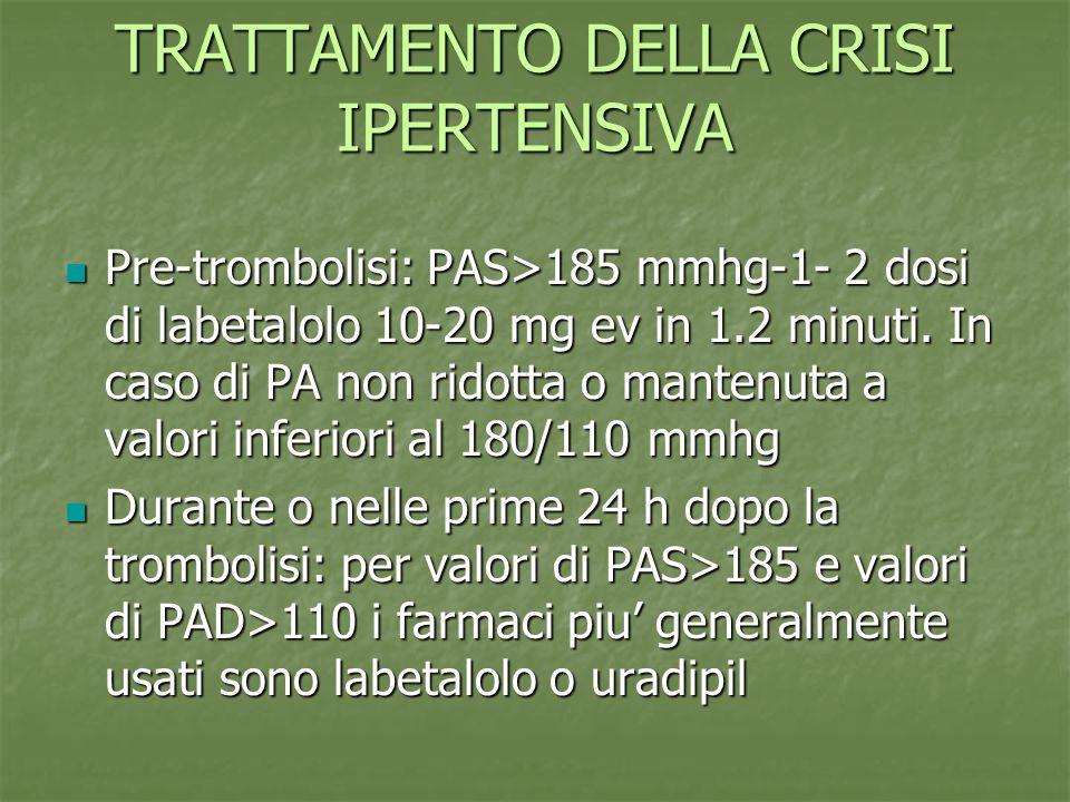 TRATTAMENTO DELLA CRISI IPERTENSIVA Pre-trombolisi: PAS>185 mmhg-1- 2 dosi di labetalolo 10-20 mg ev in 1.2 minuti. In caso di PA non ridotta o manten