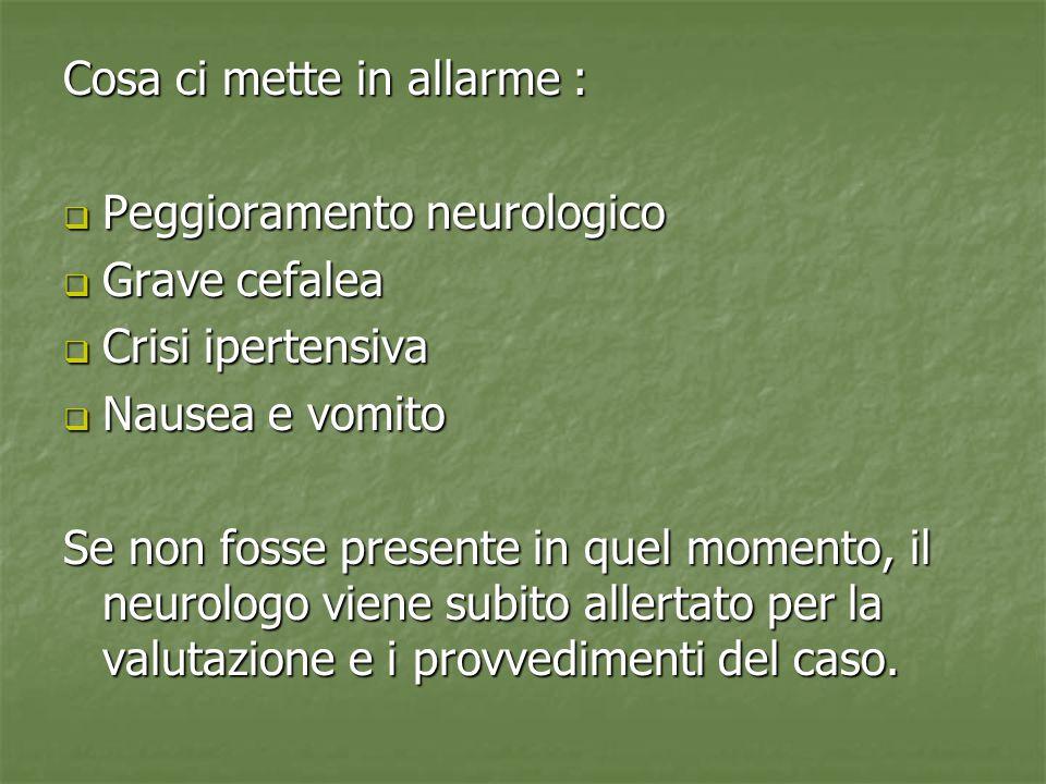 Cosa ci mette in allarme :  Peggioramento neurologico  Grave cefalea  Crisi ipertensiva  Nausea e vomito Se non fosse presente in quel momento, il neurologo viene subito allertato per la valutazione e i provvedimenti del caso.