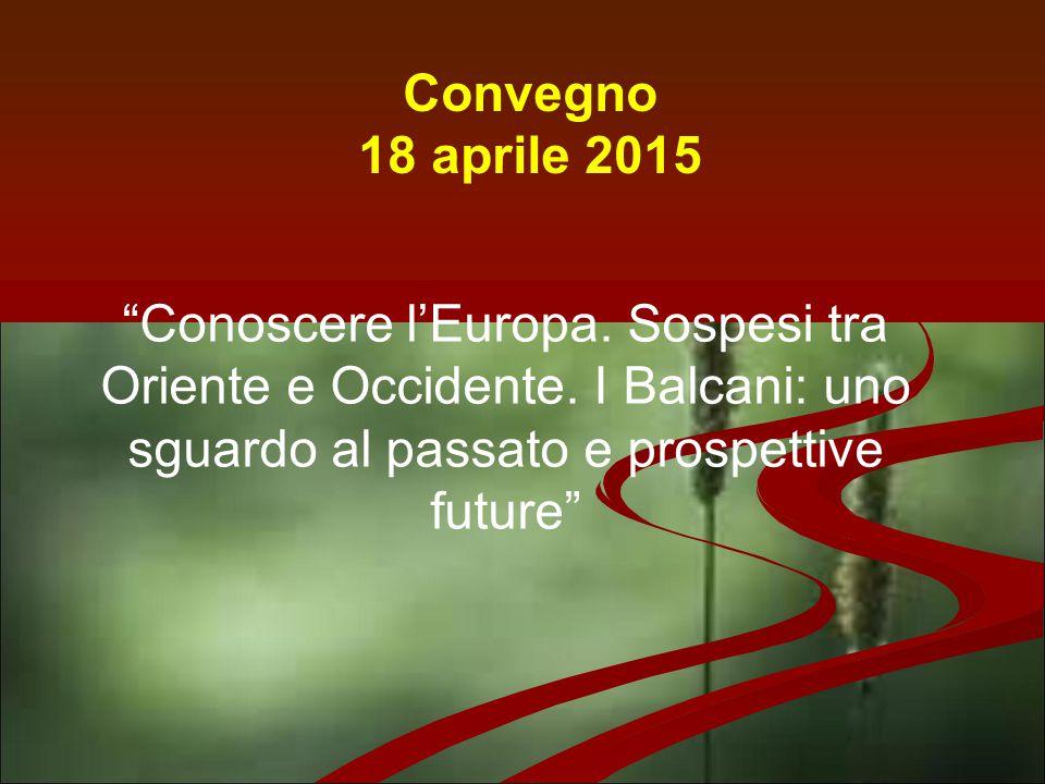 """Convegno 18 aprile 2015 """"Conoscere l'Europa. Sospesi tra Oriente e Occidente. I Balcani: uno sguardo al passato e prospettive future"""""""