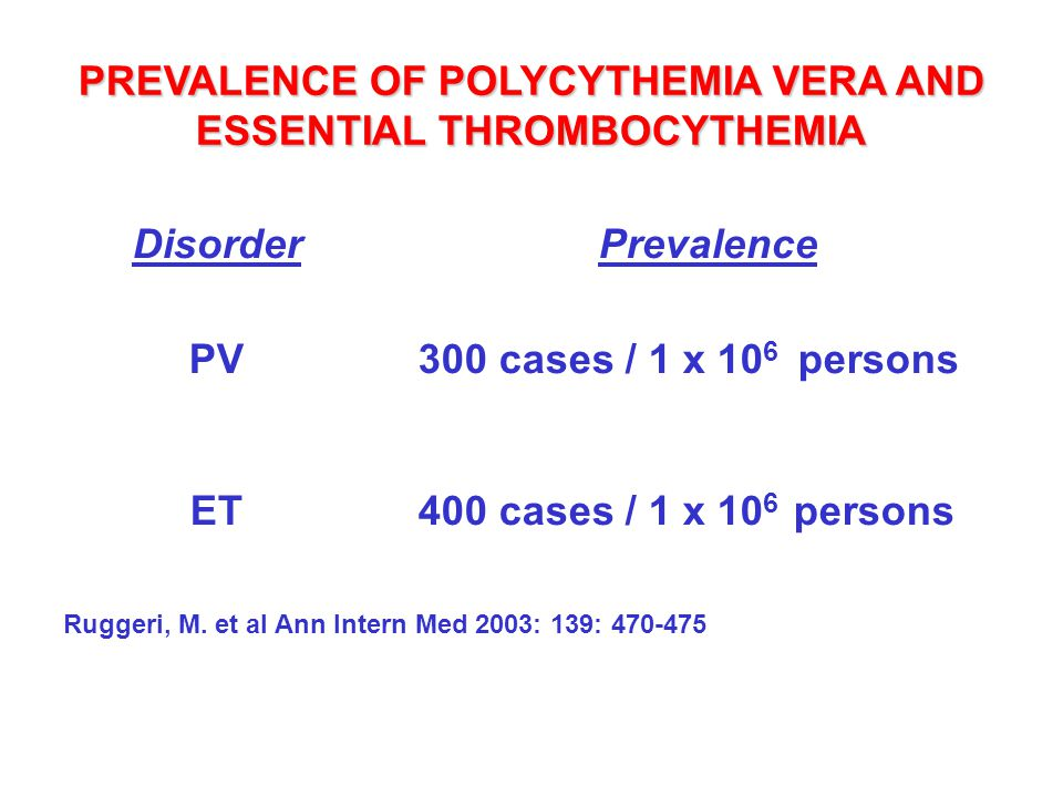 PREVALENCE OF POLYCYTHEMIA VERA AND ESSENTIAL THROMBOCYTHEMIA Disorder PV ET Prevalence 300 cases / 1 x 10 6 persons 400 cases / 1 x 10 6 persons Rugg