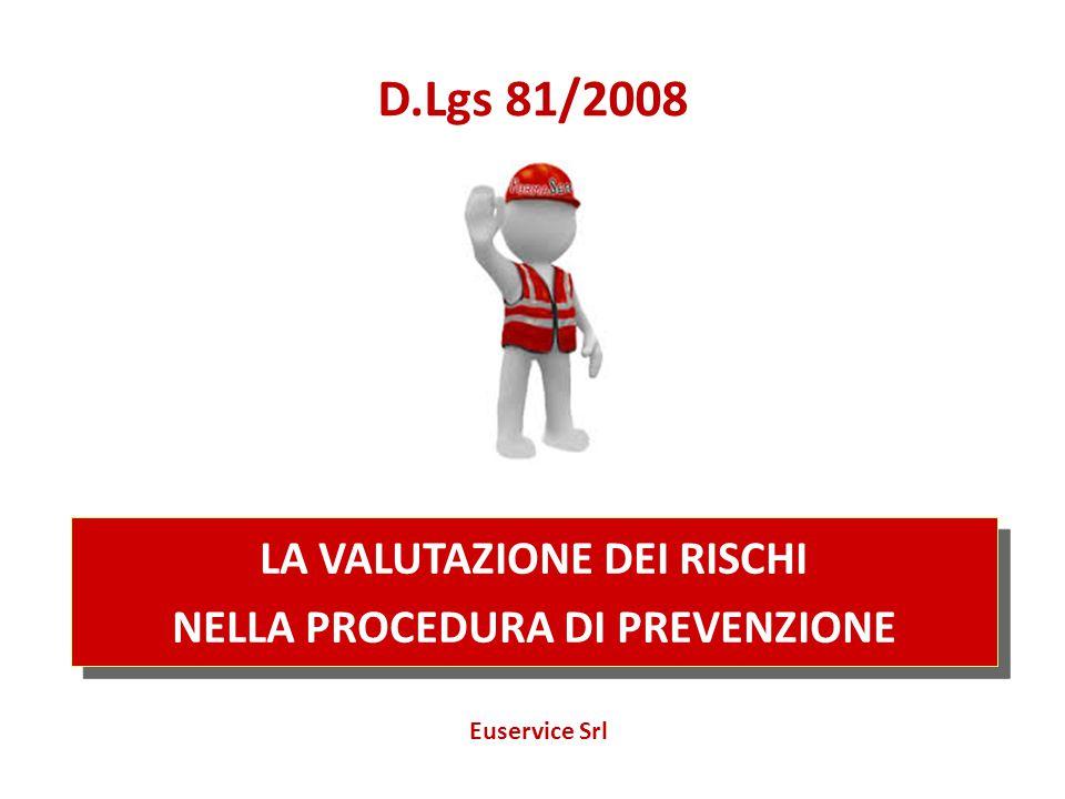 LA VALUTAZIONE DEI RISCHI NELLA PROCEDURA DI PREVENZIONE LA VALUTAZIONE DEI RISCHI NELLA PROCEDURA DI PREVENZIONE D.Lgs 81/2008 Euservice Srl