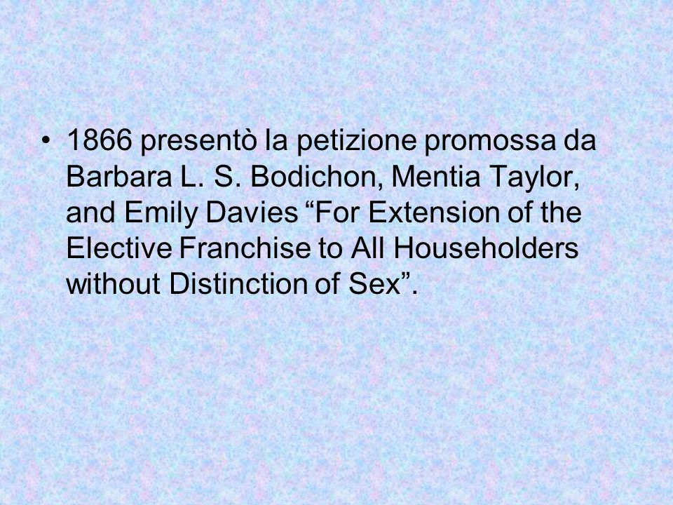 "1866 presentò la petizione promossa da Barbara L. S. Bodichon, Mentia Taylor, and Emily Davies ""For Extension of the Elective Franchise to All Househo"