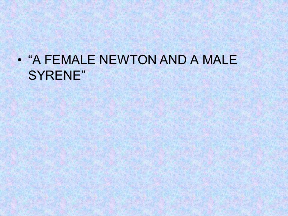"""A FEMALE NEWTON AND A MALE SYRENE"""