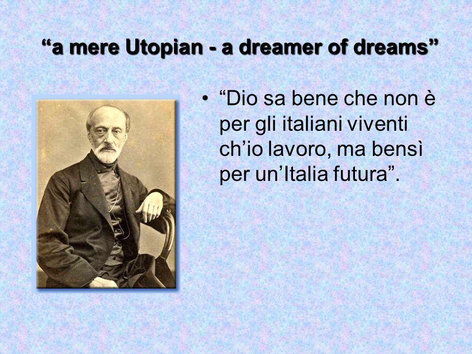a mere Utopian - a dreamer of dreams Dio sa bene che non è per gli italiani viventi ch'io lavoro, ma bensì per un'Italia futura .