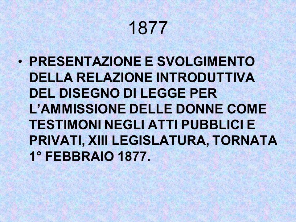 1877 PRESENTAZIONE E SVOLGIMENTO DELLA RELAZIONE INTRODUTTIVA DEL DISEGNO DI LEGGE PER L'AMMISSIONE DELLE DONNE COME TESTIMONI NEGLI ATTI PUBBLICI E PRIVATI, XIII LEGISLATURA, TORNATA 1° FEBBRAIO 1877.