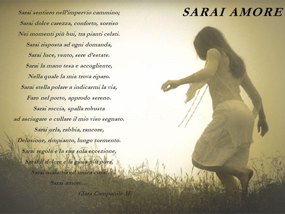 SARAI AMORE Sarai sentiero nell'impervio cammino; Sarai dolce carezza, conforto, sorriso Nei momenti più bui, tra pianti celati. Sarai risposta ad ogn