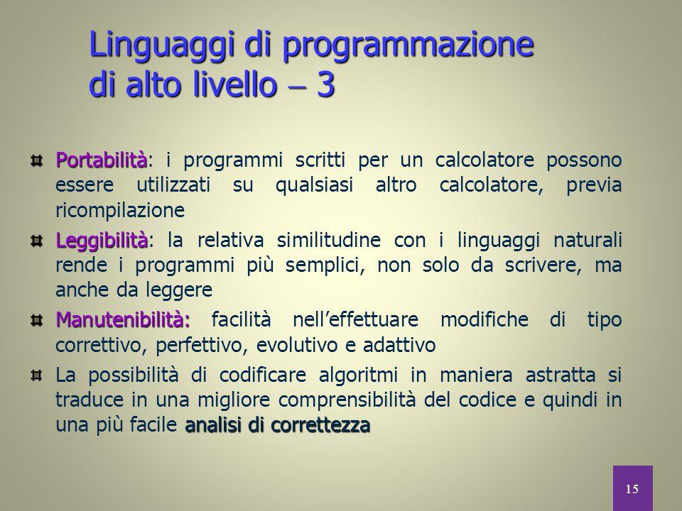 15 Linguaggi di programmazione di alto livello  3 Portabilità Portabilità: i programmi scritti per un calcolatore possono essere utilizzati su qualsi