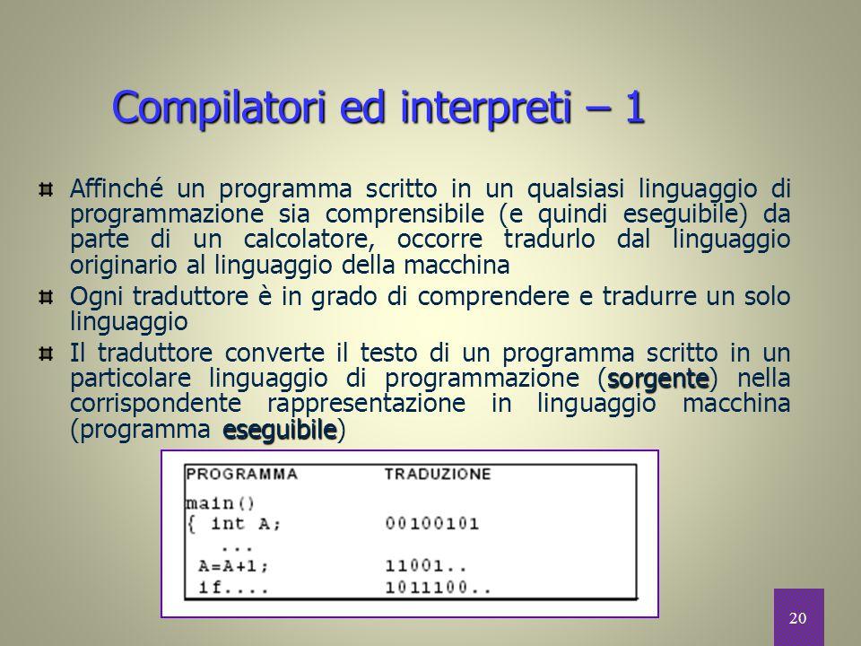 20 Compilatori ed interpreti – 1 Affinché un programma scritto in un qualsiasi linguaggio di programmazione sia comprensibile (e quindi eseguibile) da