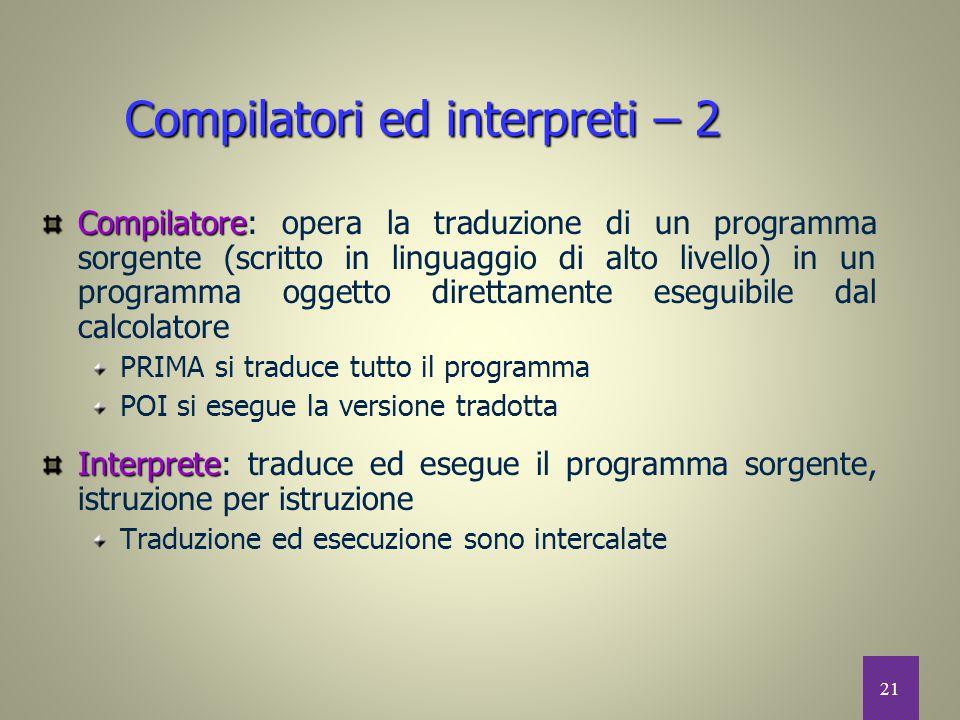 21 Compilatori ed interpreti – 2 Compilatore Compilatore: opera la traduzione di un programma sorgente (scritto in linguaggio di alto livello) in un p