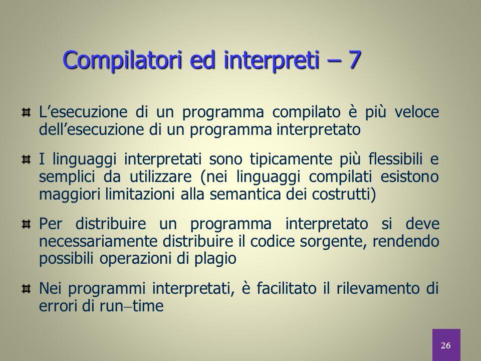 26 Compilatori ed interpreti – 7 L'esecuzione di un programma compilato è più veloce dell'esecuzione di un programma interpretato I linguaggi interpre