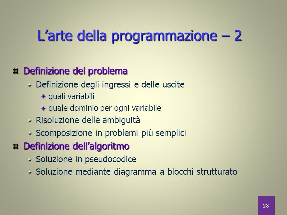 28 L'arte della programmazione – 2 Definizione del problema Definizione degli ingressi e delle uscite quali variabili quale dominio per ogni variabile