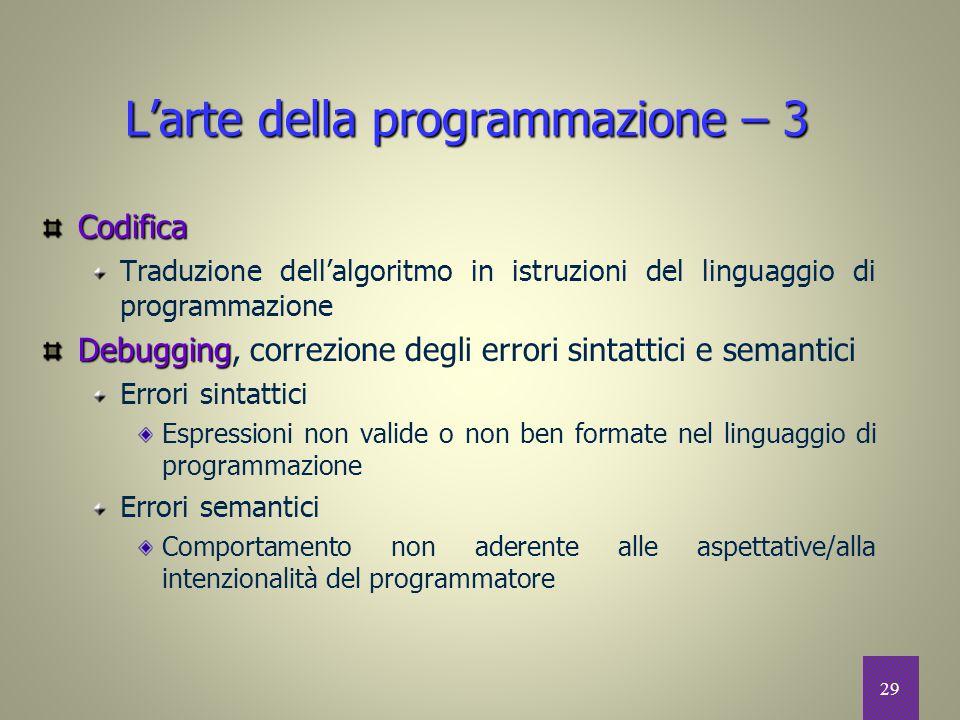 29 L'arte della programmazione – 3 Codifica Traduzione dell'algoritmo in istruzioni del linguaggio di programmazione Debugging Debugging, correzione d