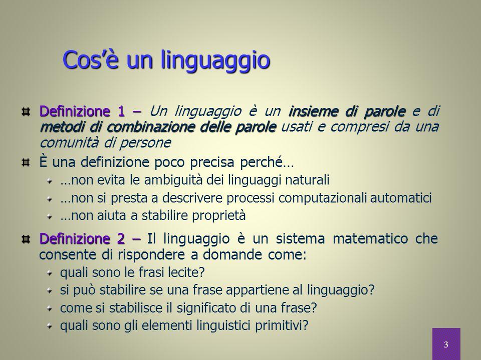 3 Cos'è un linguaggio Definizione 1 –insieme di parole metodi di combinazione delle parole Definizione 1 – Un linguaggio è un insieme di parole e di m